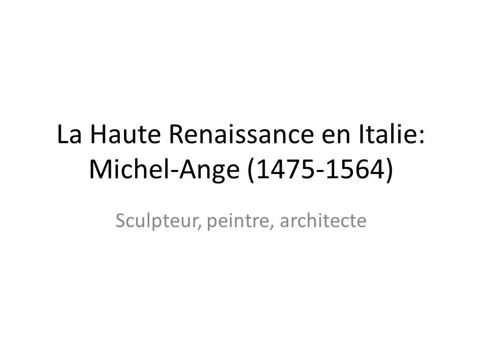 La Haute Renaissance en Italie: Michel-Ange (1475-1564) Sculpteur, peintre, architecte