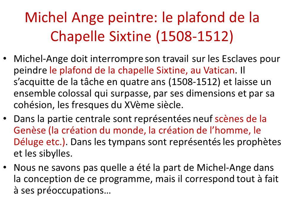 Michel Ange peintre: le plafond de la Chapelle Sixtine (1508-1512) Michel-Ange doit interrompre son travail sur les Esclaves pour peindre le plafond d