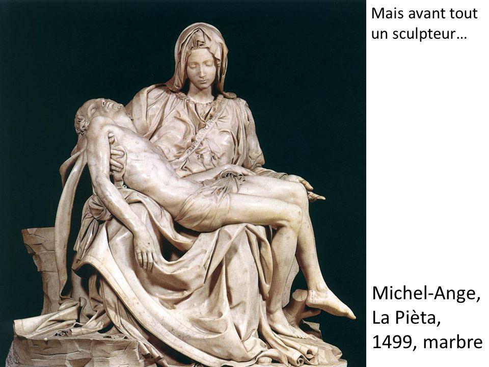 Michel-Ange, La Pièta, 1499, marbre Mais avant tout un sculpteur…
