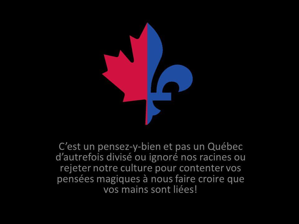 Cest un pensez-y-bien et pas un Québec dautrefois divisé ou ignoré nos racines ou rejeter notre culture pour contenter vos pensées magiques à nous faire croire que vos mains sont liées!