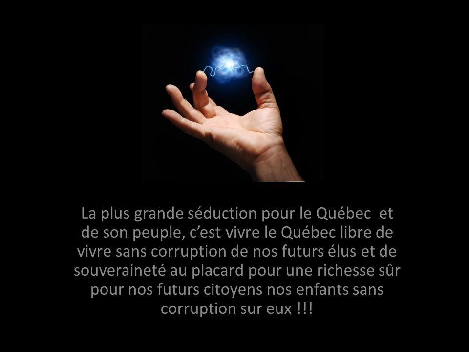 La plus grande séduction pour le Québec et de son peuple, cest vivre le Québec libre de vivre sans corruption de nos futurs élus et de souveraineté au placard pour une richesse sûr pour nos futurs citoyens nos enfants sans corruption sur eux !!!
