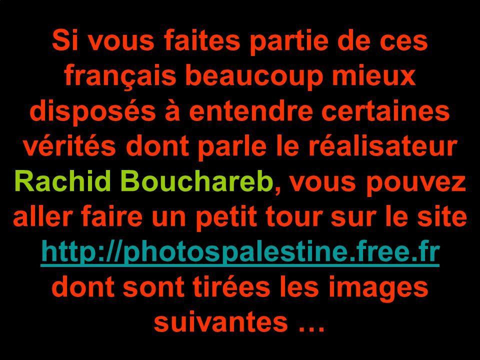 Si vous faites partie de ces français beaucoup mieux disposés à entendre certaines vérités dont parle le réalisateur Rachid Bouchareb, vous pouvez aller faire un petit tour sur le site http://photospalestine.free.fr dont sont tirées les images suivantes … http://photospalestine.free.fr
