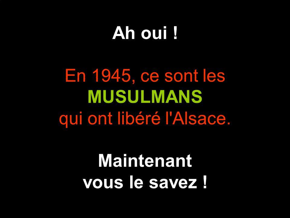 Ah oui ! En 1945, ce sont les MUSULMANS qui ont libéré l Alsace. Maintenant vous le savez !
