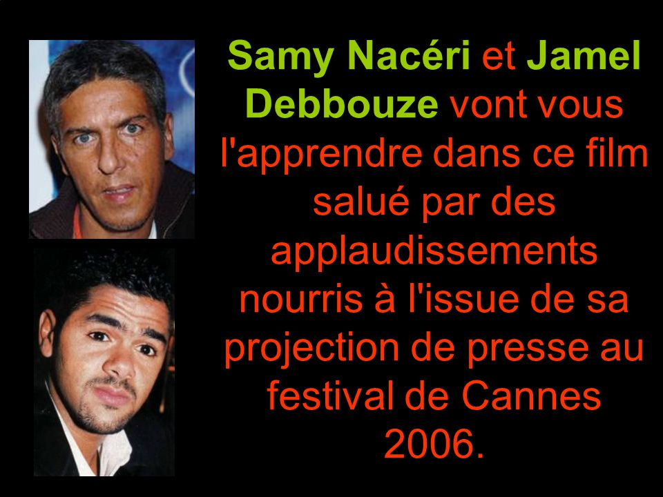 Samy Nacéri et Jamel Debbouze vont vous l apprendre dans ce film salué par des applaudissements nourris à l issue de sa projection de presse au festival de Cannes 2006.