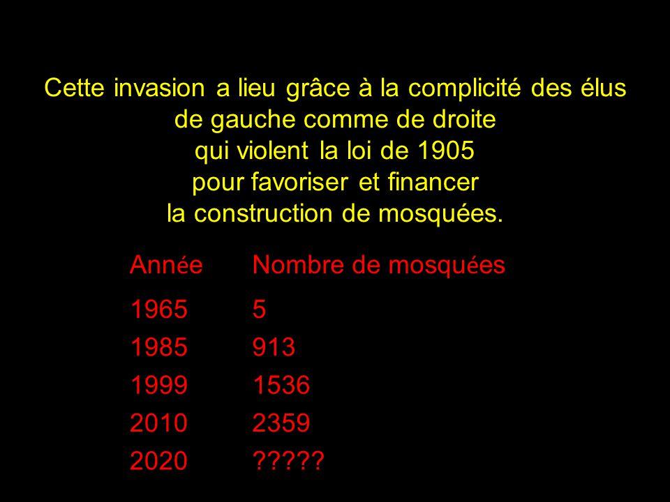 Cette invasion a lieu grâce à la complicité des élus de gauche comme de droite qui violent la loi de 1905 pour favoriser et financer la construction de mosquées.
