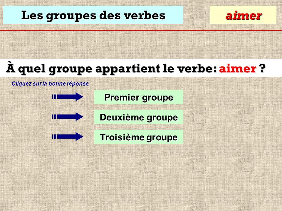 Les groupes des verbes À quel groupe appartient le verbe: aimer .