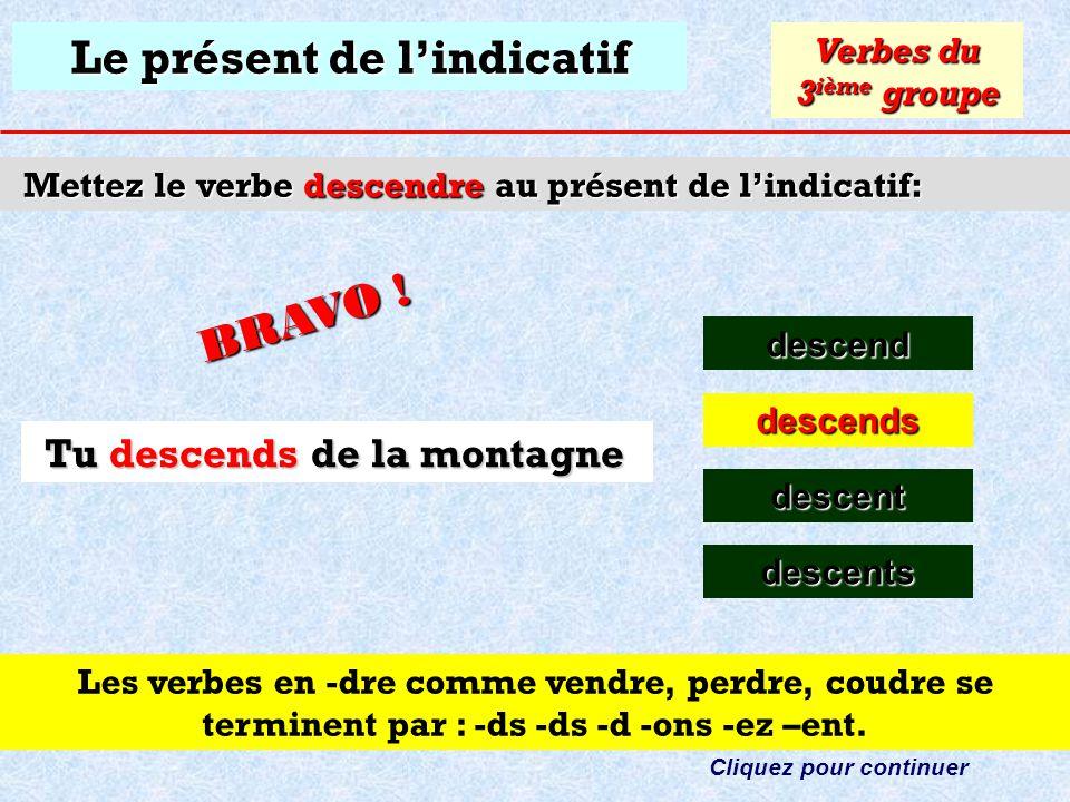 Le présent de lindicatif Mettez le verbe descendre au présent de lindicatif: descend Verbes du 3 ième groupe descends descent Cliquez sur la bonne rép