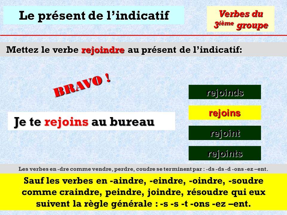 Le présent de lindicatif Mettez le verbe rejoindre au présent de lindicatif: rejoinds Verbes du 3 ième groupe rejoins Cliquez sur la bonne réponse Je