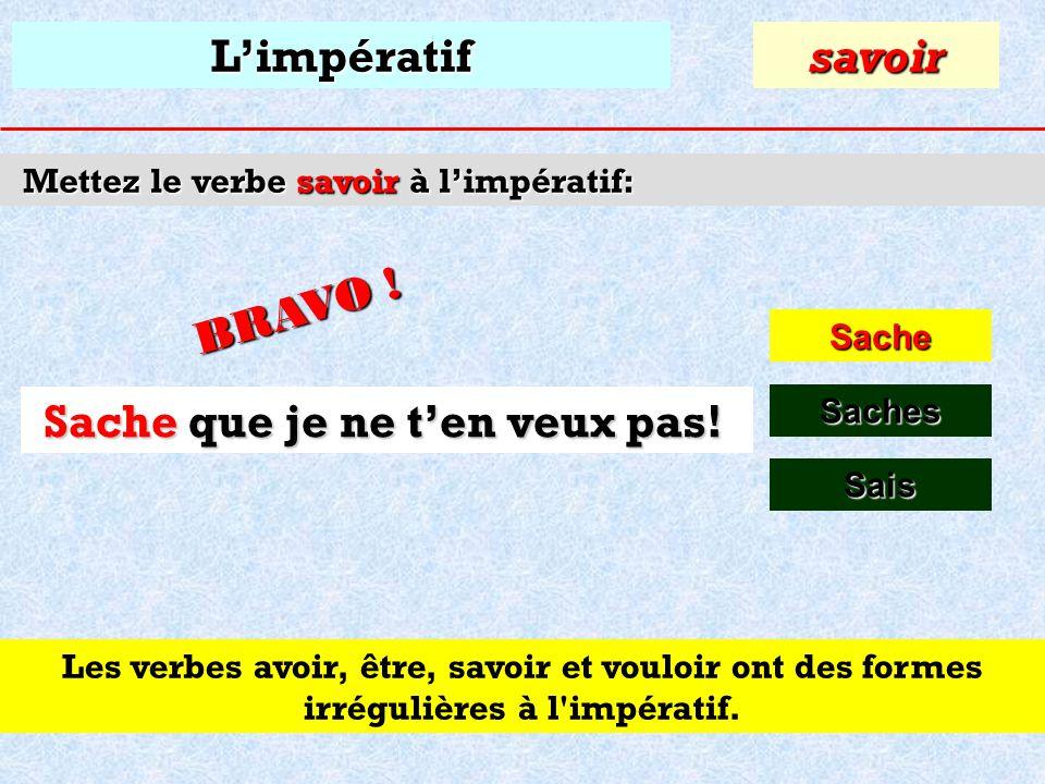 Limpératif Mettez le verbe savoir à limpératif: Sache savoir Saches S que je ne ten veux pas! S_____ que je ne ten veux pas! Sais