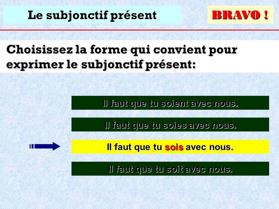 Le subjonctif présent Choisissez la forme qui convient pour exprimer le subjonctif présent: Il faut que tu soies avec nous. Il faut que tu soies avec