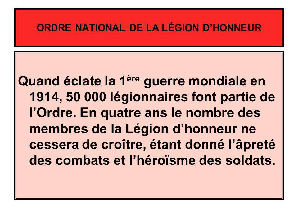 ORDRE NATIONAL DE LA LÉGION DHONNEUR Quand éclate la 1 ère guerre mondiale en 1914, 50 000 légionnaires font partie de lOrdre. En quatre ans le nombre
