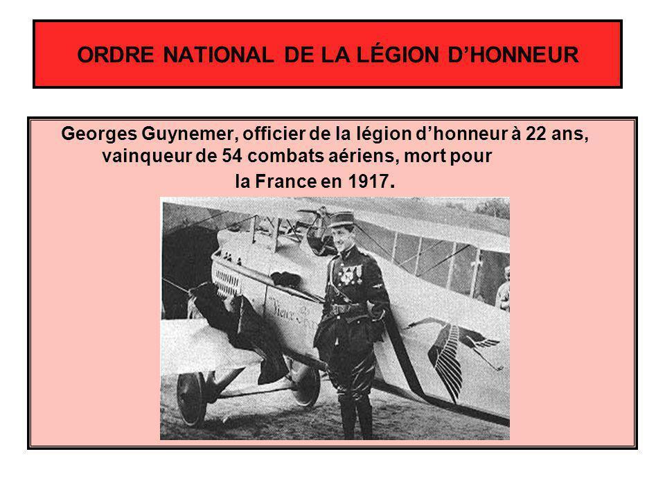ORDRE NATIONAL DE LA LÉGION DHONNEUR Georges Guynemer, officier de la légion dhonneur à 22 ans, vainqueur de 54 combats aériens, mort pour la France e