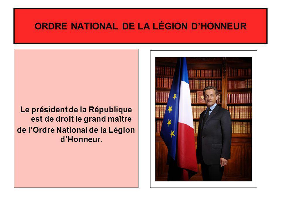 Le président de la République est de droit le grand maître de lOrdre National de la Légion dHonneur. ORDRE NATIONAL DE LA LÉGION DHONNEUR