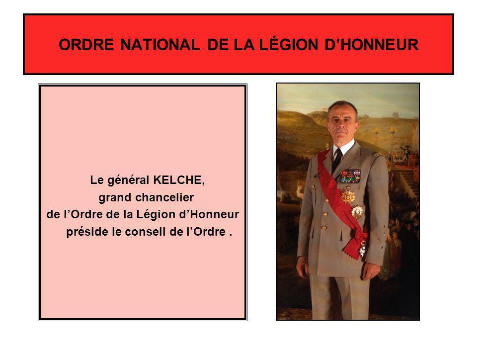 Le général KELCHE, grand chancelier de lOrdre de la Légion dHonneur préside le conseil de lOrdre. ORDRE NATIONAL DE LA LÉGION DHONNEUR