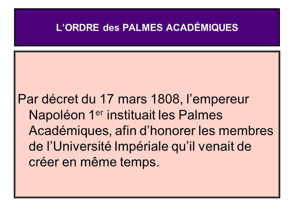 Par décret du 17 mars 1808, lempereur Napoléon 1 er instituait les Palmes Académiques, afin dhonorer les membres de lUniversité Impériale quil venait