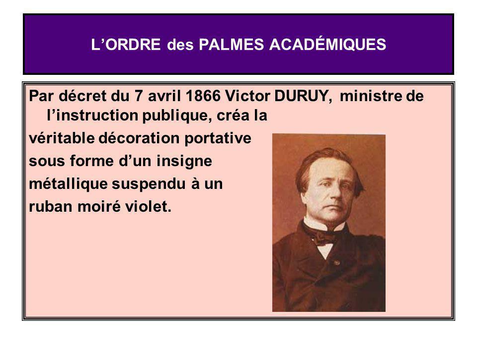 LORDRE des PALMES ACADÉMIQUES Par décret du 7 avril 1866 Victor DURUY, ministre de linstruction publique, créa la véritable décoration portative sous