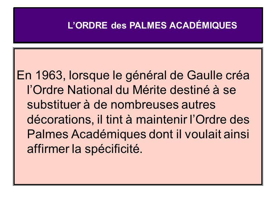 LORDRE des PALMES ACADÉMIQUES En 1963, lorsque le général de Gaulle créa lOrdre National du Mérite destiné à se substituer à de nombreuses autres déco