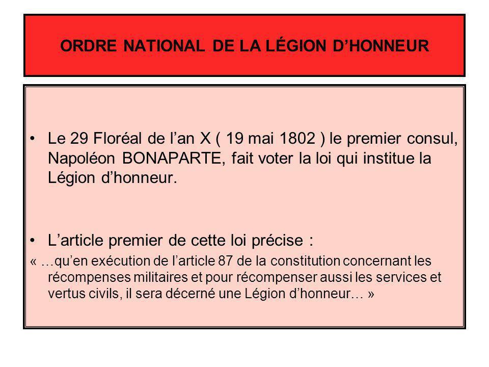 ORDRE NATIONAL DE LA LÉGION DHONNEUR Le 29 Floréal de lan X ( 19 mai 1802 ) le premier consul, Napoléon BONAPARTE, fait voter la loi qui institue la L