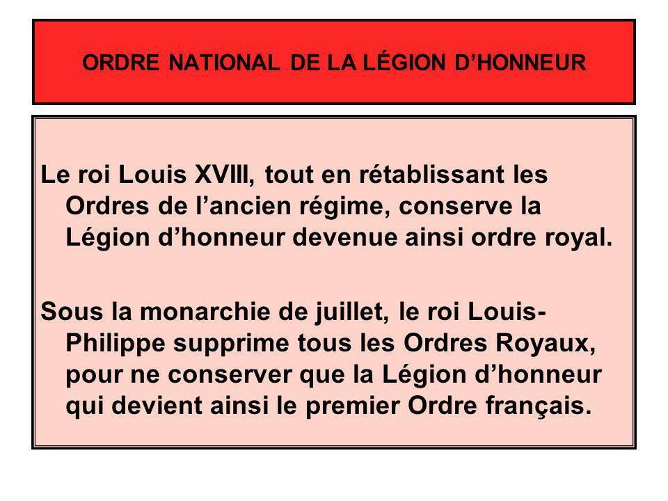 ORDRE NATIONAL DE LA LÉGION DHONNEUR Le roi Louis XVIII, tout en rétablissant les Ordres de lancien régime, conserve la Légion dhonneur devenue ainsi