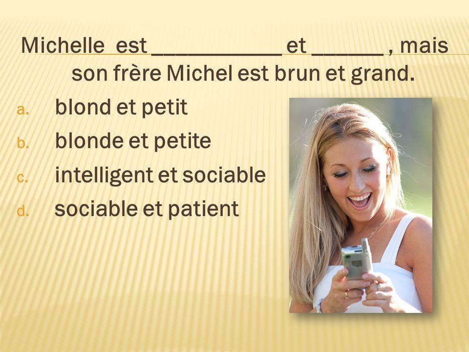 Michelle est ___________ et ______, mais son frère Michel est brun et grand. a. blond et petit b. blonde et petite c. intelligent et sociable d. socia