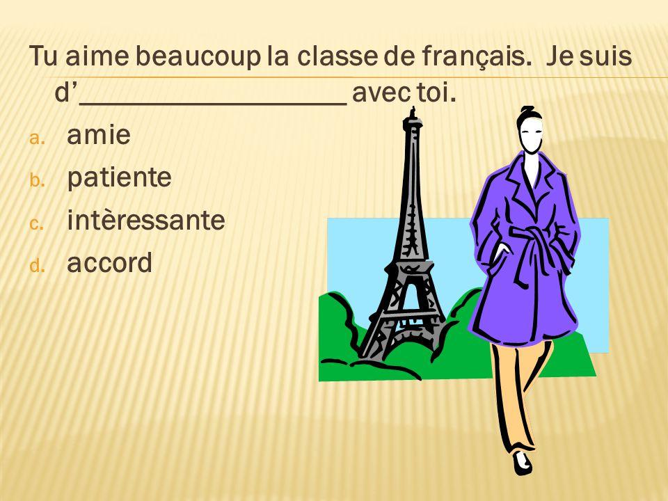Tu aime beaucoup la classe de français. Je suis d__________________ avec toi. a. amie b. patiente c. intèressante d. accord
