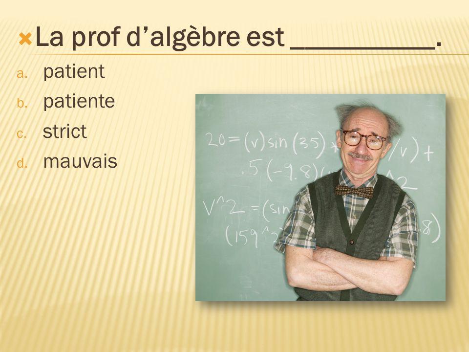 La prof dalgèbre est __________. a. patient b. patiente c. strict d. mauvais