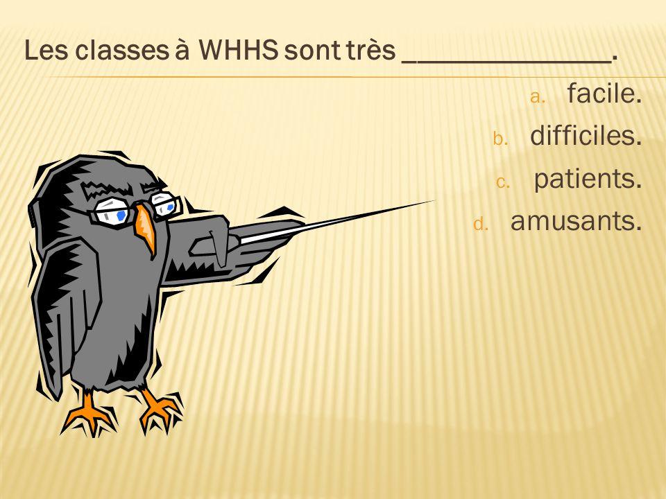 Les classes à WHHS sont très ______________. a. facile. b. difficiles. c. patients. d. amusants.