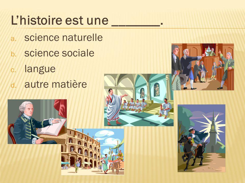 Lhistoire est une _______. a. science naturelle b. science sociale c. langue d. autre matière