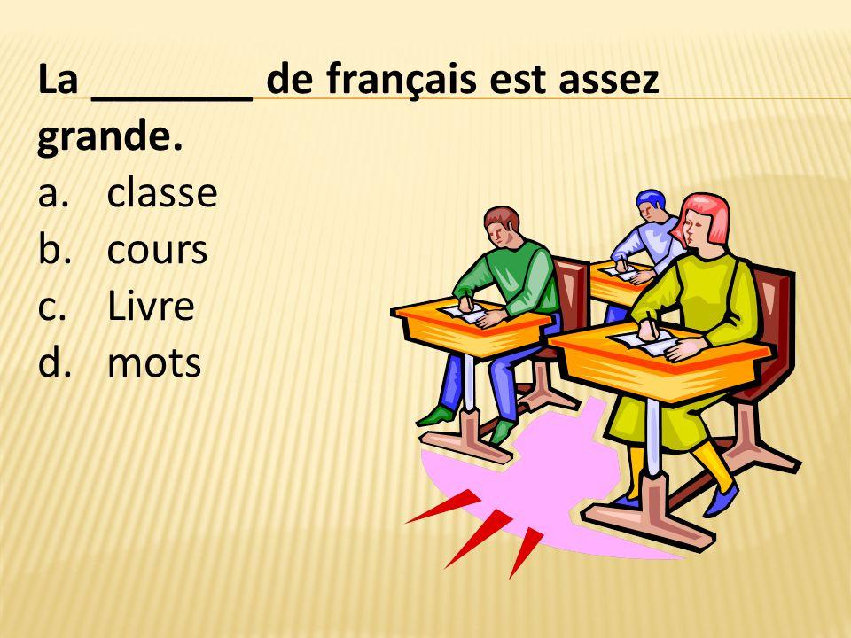 La _______ de français est assez grande. a.classe b.cours c.Livre d.mots