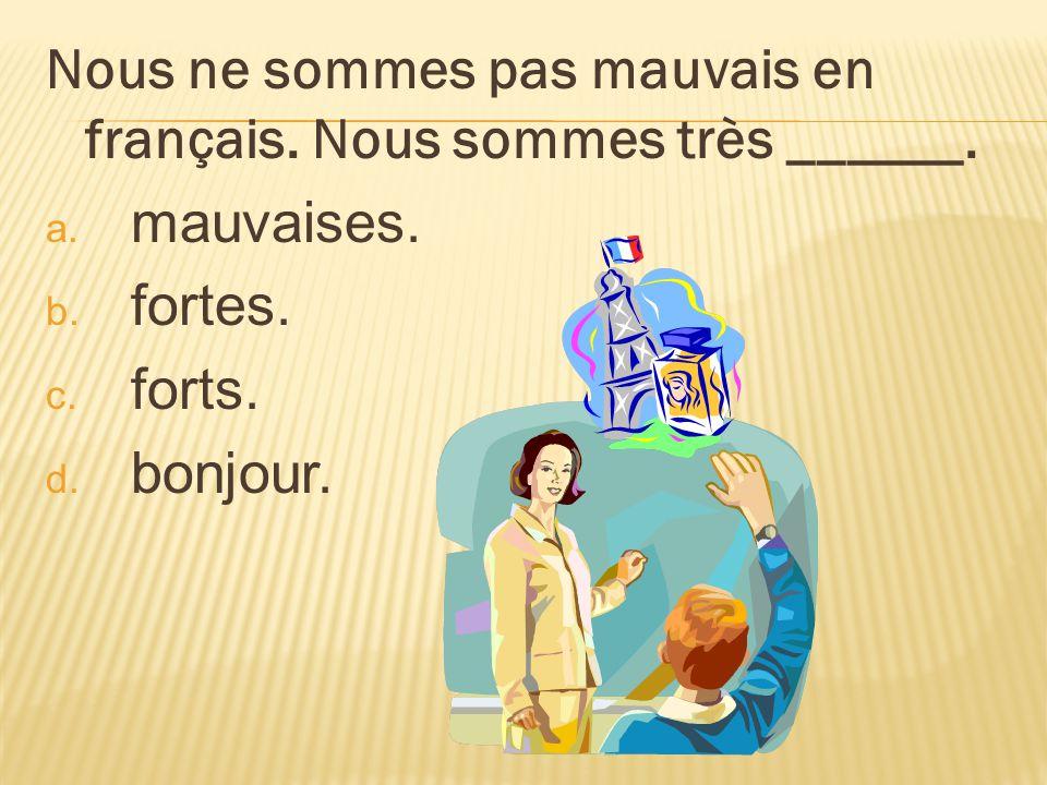 Nous ne sommes pas mauvais en français. Nous sommes très ______. a. mauvaises. b. fortes. c. forts. d. bonjour.