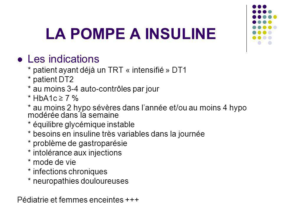 LA POMPE A INSULINE Les indications * patient ayant déjà un TRT « intensifié » DT1 * patient DT2 * au moins 3-4 auto-contrôles par jour * HbA1c 7 % * au moins 2 hypo sévères dans lannée et/ou au moins 4 hypo modérée dans la semaine * équilibre glycémique instable * besoins en insuline très variables dans la journée * problème de gastroparésie * intolérance aux injections * mode de vie * infections chroniques * neuropathies douloureuses Pédiatrie et femmes enceintes +++