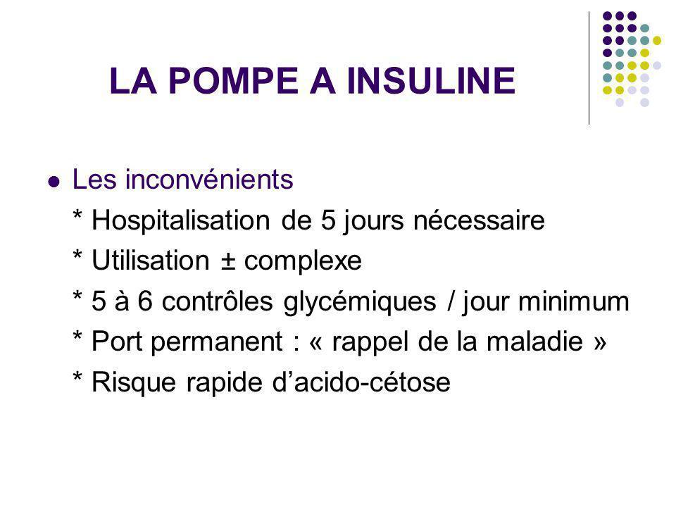 LA POMPE A INSULINE Les inconvénients * Hospitalisation de 5 jours nécessaire * Utilisation ± complexe * 5 à 6 contrôles glycémiques / jour minimum *