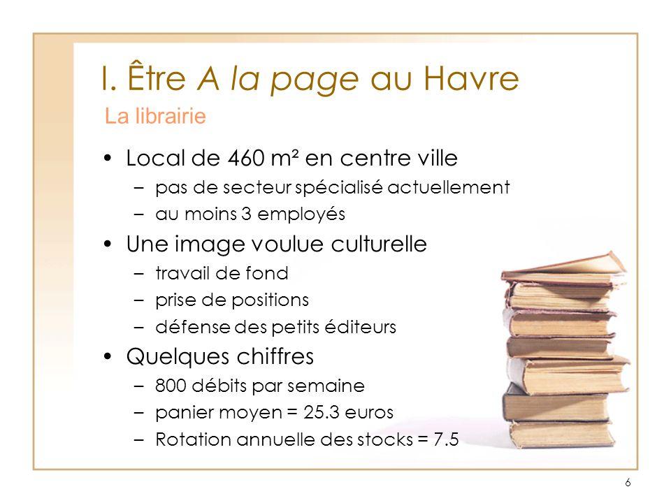 6 I. Être A la page au Havre La librairie Local de 460 m² en centre ville –pas de secteur spécialisé actuellement –au moins 3 employés Une image voulu