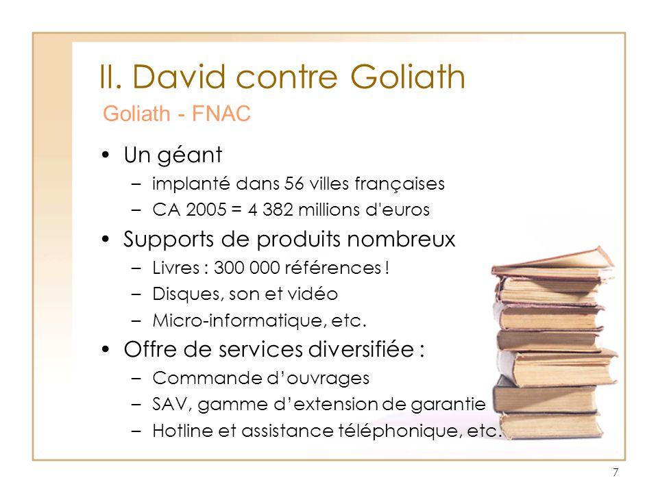 7 II. David contre Goliath Goliath - FNAC Un géant –implanté dans 56 villes françaises –CA 2005 = 4 382 millions d'euros Supports de produits nombreux