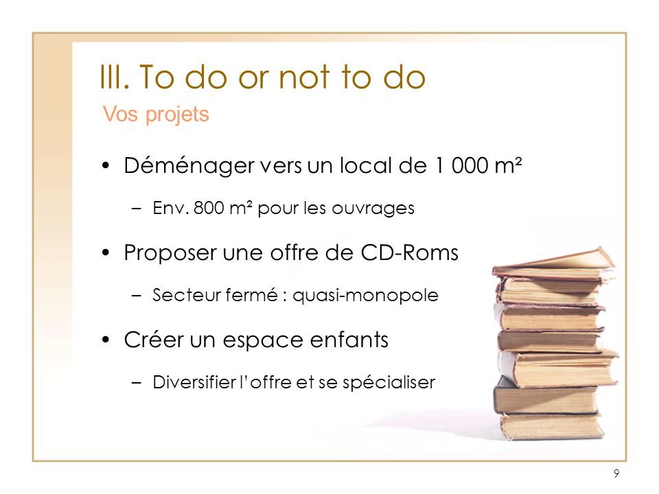 9 III.To do or not to do Vos projets Déménager vers un local de 1 000 m² –Env.