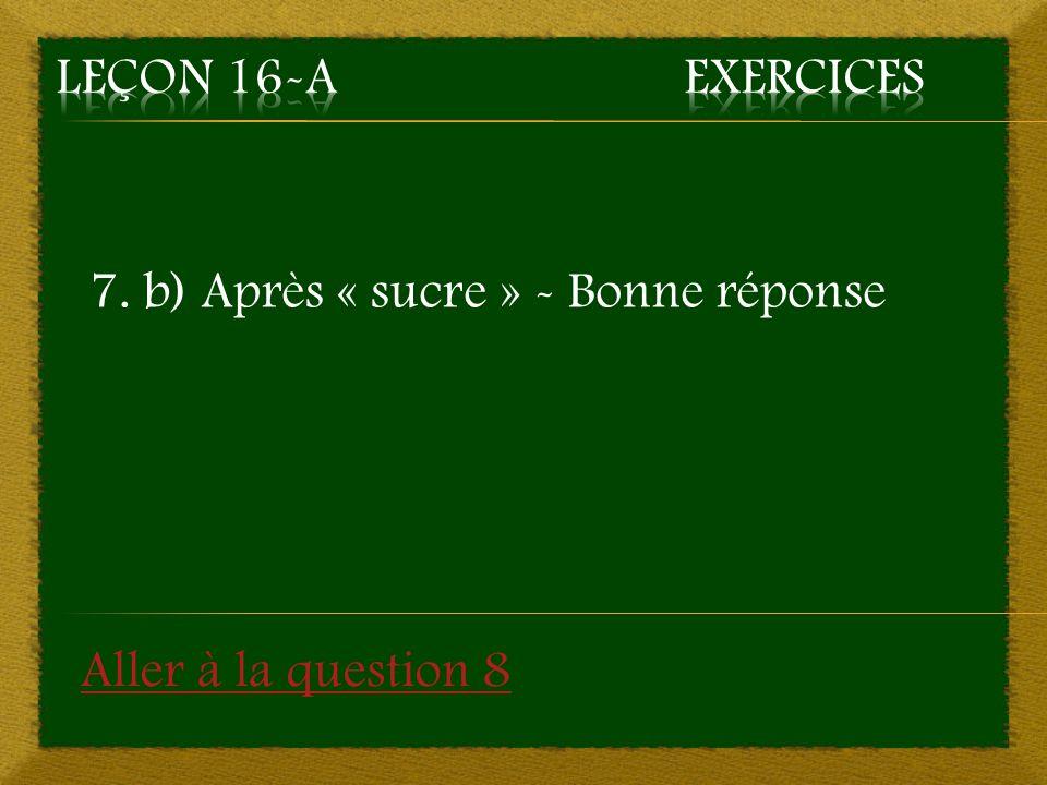 7. b) Après « sucre » - Bonne réponse Aller à la question 8