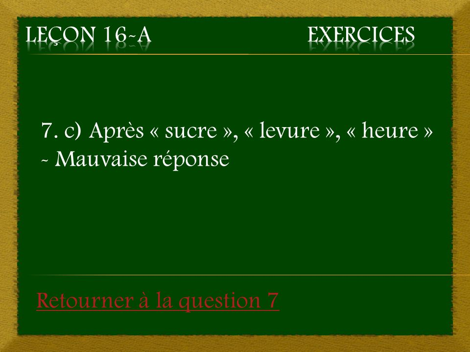 7. c) Après « sucre », « levure », « heure » - Mauvaise réponse Retourner à la question 7