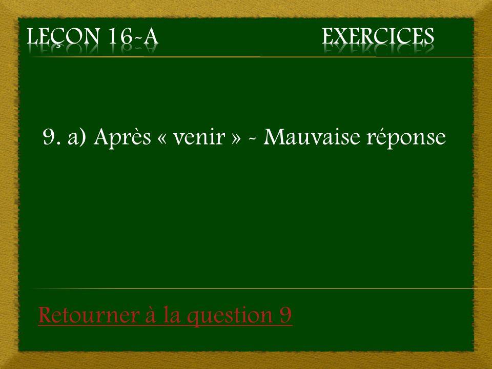 9. a) Après « venir » - Mauvaise réponse Retourner à la question 9