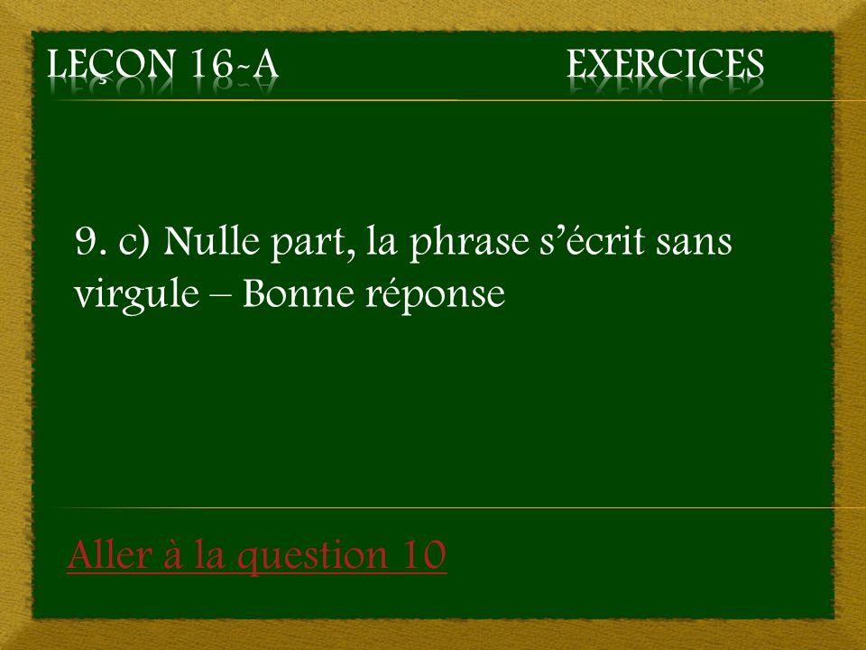 9. c) Nulle part, la phrase sécrit sans virgule – Bonne réponse Aller à la question 10