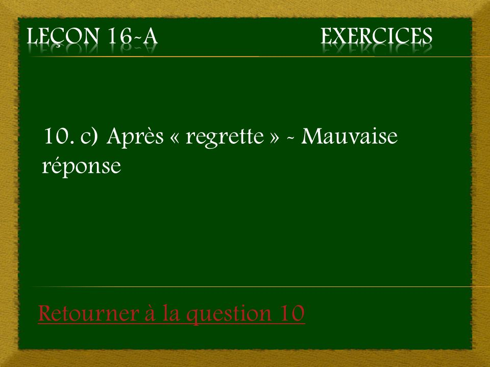 10. c) Après « regrette » - Mauvaise réponse Retourner à la question 10
