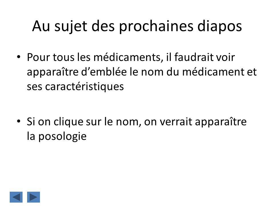 Au sujet des prochaines diapos Pour tous les médicaments, il faudrait voir apparaître demblée le nom du médicament et ses caractéristiques Si on cliqu