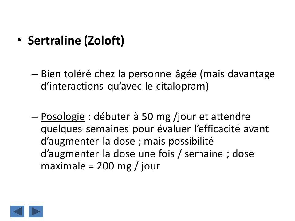 Sertraline (Zoloft) – Bien toléré chez la personne âgée (mais davantage dinteractions quavec le citalopram) – Posologie : débuter à 50 mg /jour et att