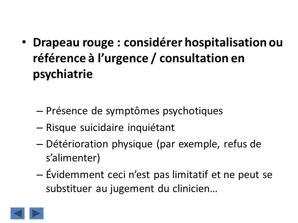 Drapeau rouge : considérer hospitalisation ou référence à lurgence / consultation en psychiatrie – Présence de symptômes psychotiques – Risque suicida
