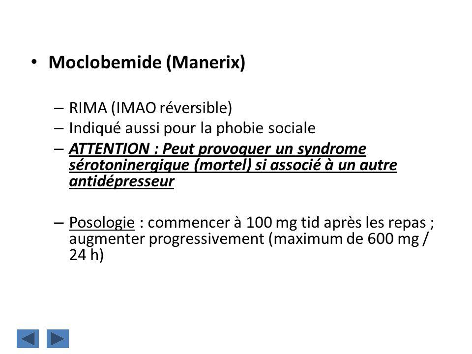 Moclobemide (Manerix) – RIMA (IMAO réversible) – Indiqué aussi pour la phobie sociale – ATTENTION : Peut provoquer un syndrome sérotoninergique (morte