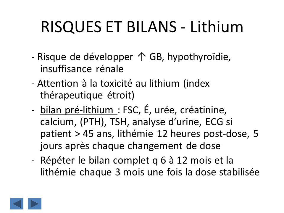 RISQUES ET BILANS - Lithium - Risque de développer GB, hypothyroïdie, insuffisance rénale - Attention à la toxicité au lithium (index thérapeutique ét