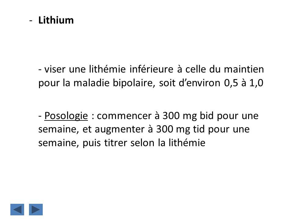 -Lithium - viser une lithémie inférieure à celle du maintien pour la maladie bipolaire, soit denviron 0,5 à 1,0 - Posologie : commencer à 300 mg bid p