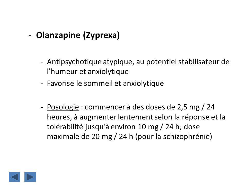 -Olanzapine (Zyprexa) -Antipsychotique atypique, au potentiel stabilisateur de lhumeur et anxiolytique -Favorise le sommeil et anxiolytique -Posologie