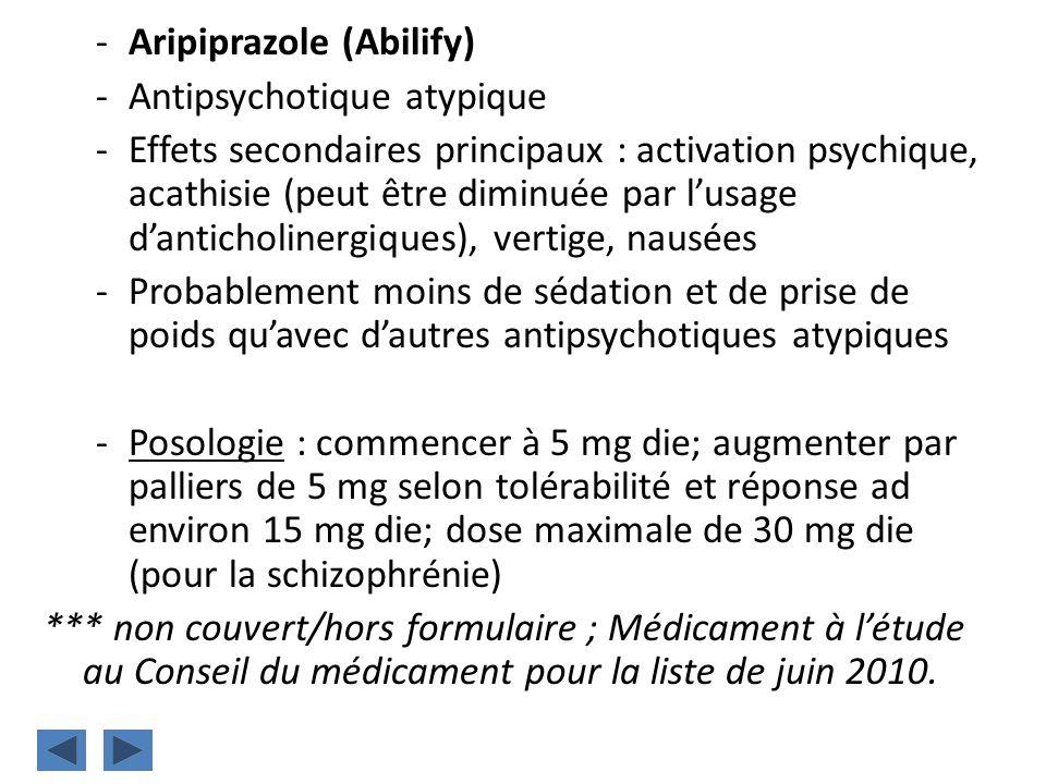 -Aripiprazole (Abilify) -Antipsychotique atypique -Effets secondaires principaux : activation psychique, acathisie (peut être diminuée par lusage dant