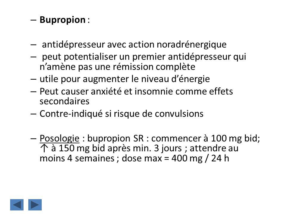 – Bupropion : – antidépresseur avec action noradrénergique – peut potentialiser un premier antidépresseur qui namène pas une rémission complète – util