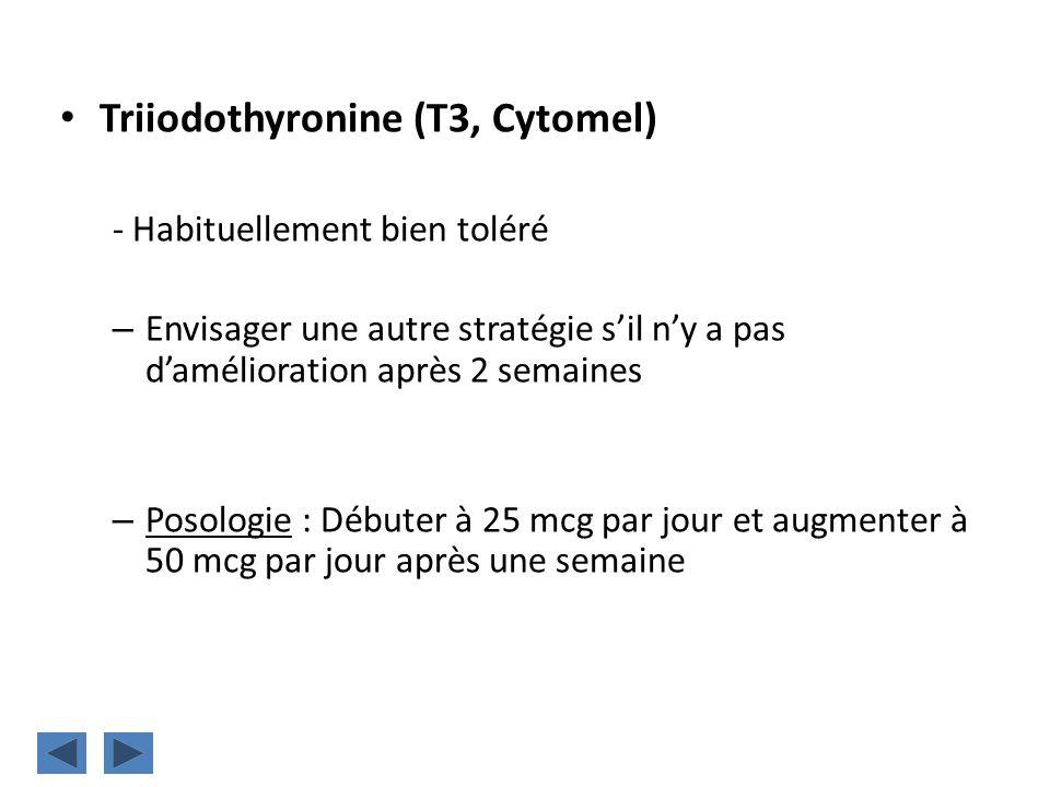 Triiodothyronine (T3, Cytomel) - Habituellement bien toléré – Envisager une autre stratégie sil ny a pas damélioration après 2 semaines – Posologie :